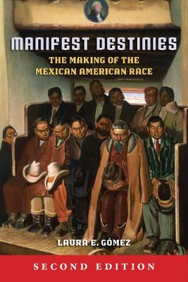 Manifest Destinies, Second Edition: The Making of the Mexican American Race (Hardback)