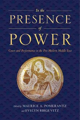 In the Presence of Power: Court and Performance in the Pre-Modern Middle East (Paperback)
