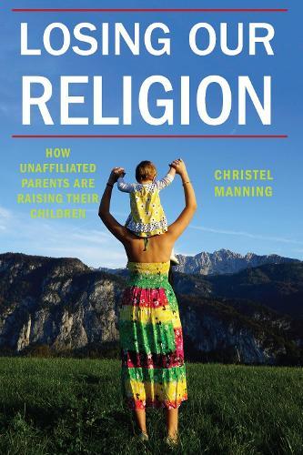 Losing Our Religion: How Unaffiliated Parents Are Raising Their Children - Secular Studies (Paperback)
