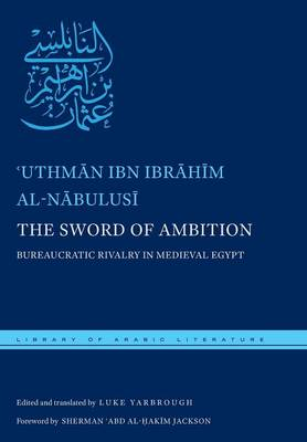 The Sword of Ambition: Bureaucratic Rivalry in Medieval Egypt - Library of Arabic Literature (Hardback)