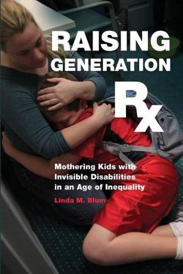 Raising Generation Rx: Mothering Kids with Invisible Disabilities in an Age of Inequality (Hardback)