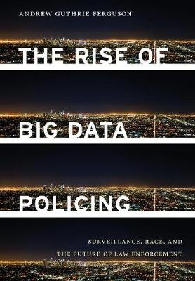 The Rise of Big Data Policing: Surveillance, Race, and the Future of Law Enforcement (Hardback)