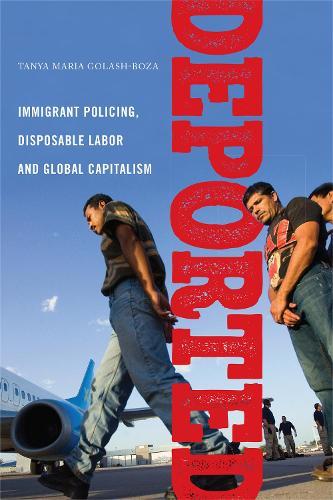 Deported: Immigrant Policing, Disposable Labor and Global Capitalism - Latina/o Sociology (Hardback)