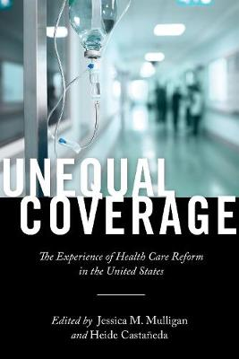Unequal Coverage: The Experience of Health Care Reform in the United States - Anthropologies of American Medicine: Culture, Power, and Practice (Hardback)