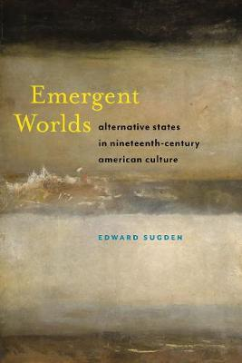 Emergent Worlds: Alternative States in Nineteenth-Century American Culture - America and the Long 19th Century (Hardback)