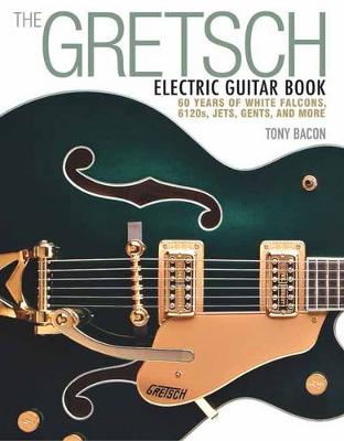 The Gretsch Electric Guitar Book: 60 Years of White Falcons, 6120s, Jets, Gents and More (Paperback)