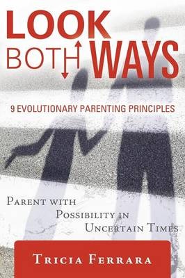 Look Both Ways: 9 Evolutionary Parenting Principles: Parent with Possibility in Uncertain Times (Paperback)