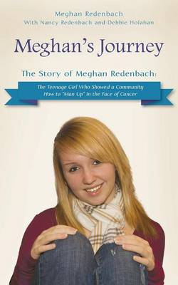 Meghan's Journey: The Story of Meghan Redenbach: The Teenage Girl Who Showed a Community How to Man Up in the Face of Cancer (Paperback)
