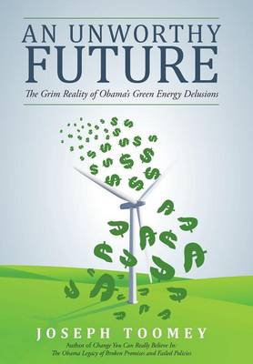 An Unworthy Future: The Grim Reality of Obama's Green Energy Delusions (Hardback)