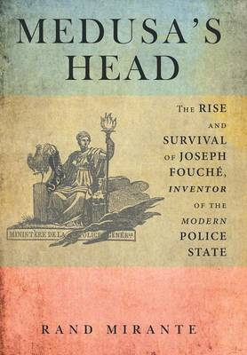 Medusa's Head: The Rise and Survival of Joseph Fouche, Inventor of the Modern Police State (Hardback)