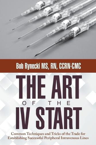 The Art of the IV Start: Common Techniques and Tricks of the Trade for Establishing Successful Peripheral Intravenous Lines (Paperback)