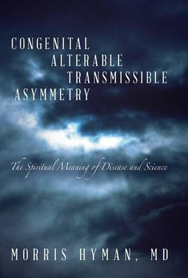 Congenital Alterable Transmissible Asymmetry: The Spiritual Meaning of Disease and Science (Hardback)
