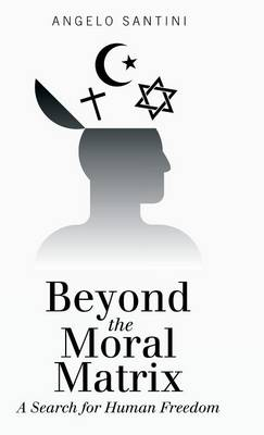 Beyond the Moral Matrix: A Search for Human Freedom (Hardback)