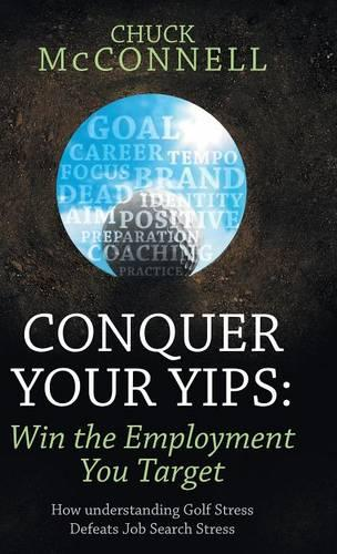 Conquer Your Yips: Win the Employment You Target: How Understanding Golf Stress Defeats Job Search Stress (Hardback)