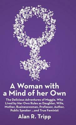 A Woman with a Mind of Her Own: The Delicious Adventures of Maggie, Who Lived by Her Own Rules as Daughter, Wife, Mother, Businesswoman, Professor, Author, Public Speaker...and True Feminist (Hardback)