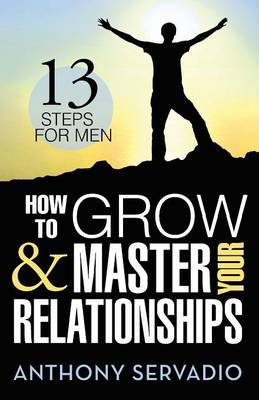 How to Grow and Master Your Relationships: Thirteen Steps for Men (Paperback)