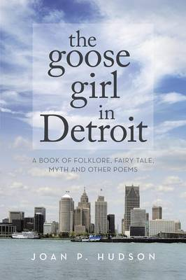 The Goose Girl in Detroit: A Book of Folklore, Fairy Tale, Myth and Other Poems (Paperback)