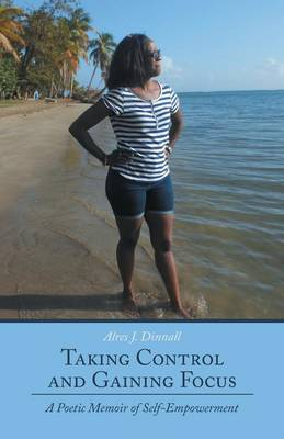 Taking Control and Gaining Focus: A Poetic Memoir of Self-Empowerment (Paperback)
