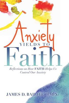 Anxiety Yields to Faith: Reflections on How Faith Helps Us Control Our Anxiety (Hardback)