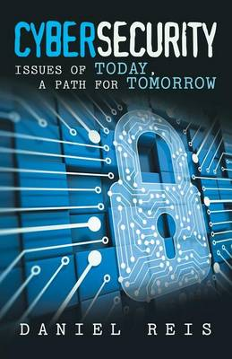 Cybersecurity: Issues of Today, a Path for Tomorrow (Paperback)