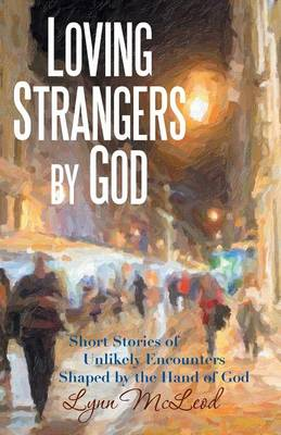 Loving Strangers by God: Short Stories of Unlikely Encounters Shaped by the Hand of God (Paperback)