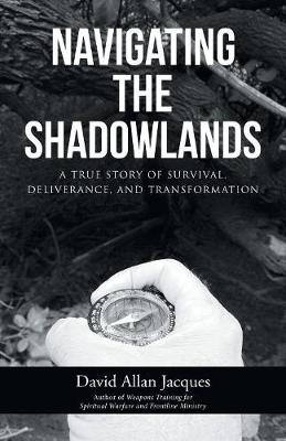 Navigating the Shadowlands: A True Story of Survival, Deliverance, and Transformation (Paperback)