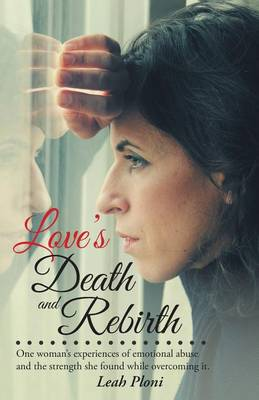 Love's Death and Rebirth: One Woman's Experiences of Emotional Abuse and the Strength She Found While Overcoming It. (Paperback)