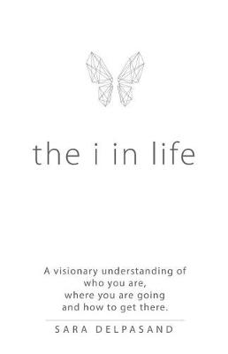 The I in Life: A Visionary New Understanding of Who You Are, Where You Are Going, and How to Get There (Paperback)