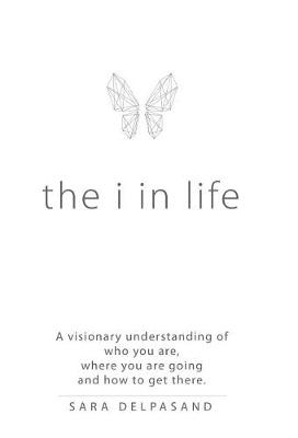 The I in Life: A Visionary New Understanding of Who You Are, Where You Are Going, and How to Get There (Hardback)