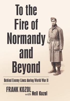 To the Fire of Normandy and Beyond: Behind Enemy Lines During World War II (Hardback)