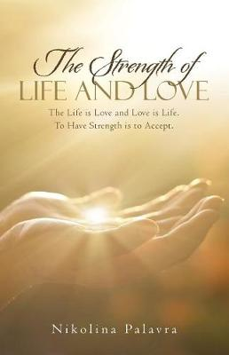 The Strength of Life and Love: The Life Is Love and Love Is Life. to Have Strength Is to Accept. (Paperback)