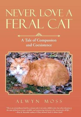 Never Love a Feral Cat: A Tale of Compassion and Coexistence (Hardback)