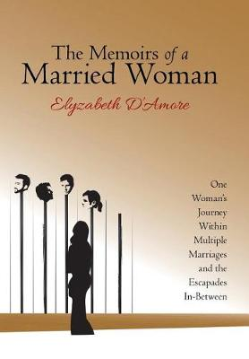The Memoirs of a Married Woman: One Woman's Journey Within Multiple Marriages and the Escapades In-Between (Hardback)