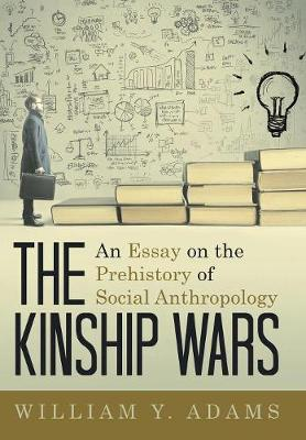 The Kinship Wars: An Essay on the Prehistory of Social Anthropology (Hardback)