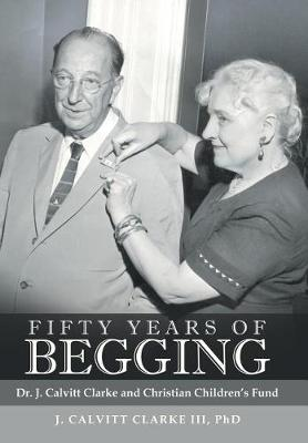 Fifty Years of Begging: Dr. J. Calvitt Clarke and Christian Children's Fund (Hardback)