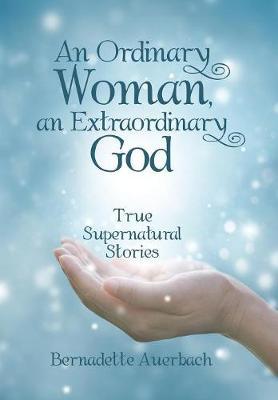 An Ordinary Woman, an Extraordinary God: True Supernatural Stories (Hardback)
