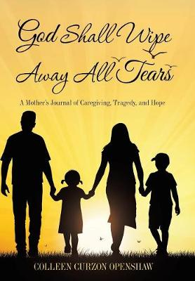 God Shall Wipe Away All Tears: A Mother's Journal of Caregiving, Tragedy, and Hope (Hardback)