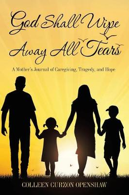 God Shall Wipe Away All Tears: A Mother's Journal of Caregiving, Tragedy, and Hope (Paperback)