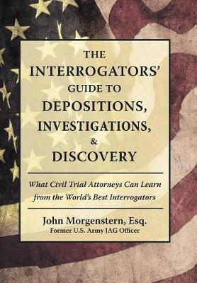 The Interrogators' Guide to Depositions, Investigations, & Discovery: What Civil Trial Attorneys Can Learn from the World's Best Interrogators (Hardback)