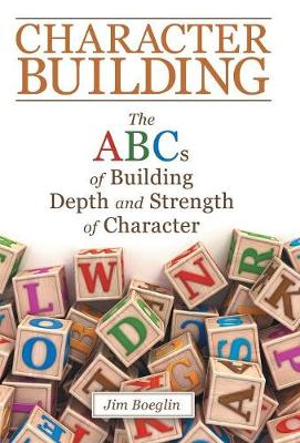 Character Building: The Abcs of Building Depth and Strength of Character (Hardback)