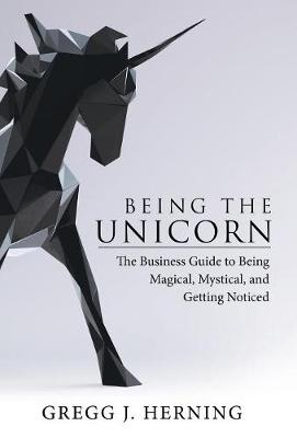 Being the Unicorn: The Business Guide To Being Magical, Mystical, And Getting Noticed (Hardback)