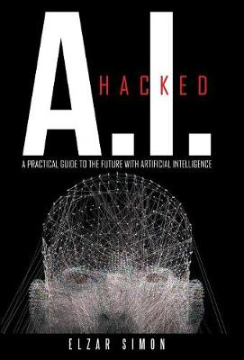 A.I. Hacked: A Practical Guide to the Future with Artificial Intelligence (Hardback)