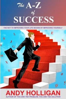 The A-Z of Success: The Key to Improving Your Life Begins by Improving Yourself (Paperback)