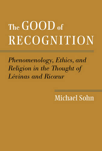 The Good of Recognition: Phenomenology, Ethics, and Religion in the Thought of Levinas and Ricoeur (Hardback)