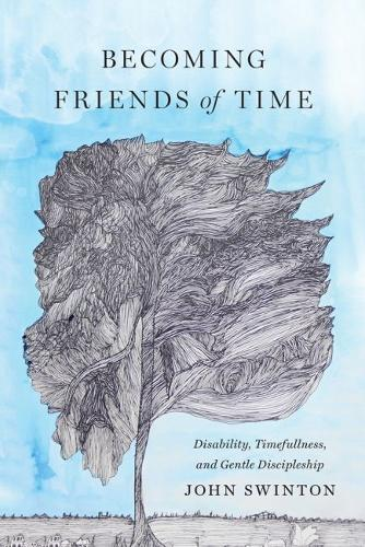 Becoming Friends of Time: Disability, Timefullness, and Gentle Discipleship (Hardback)