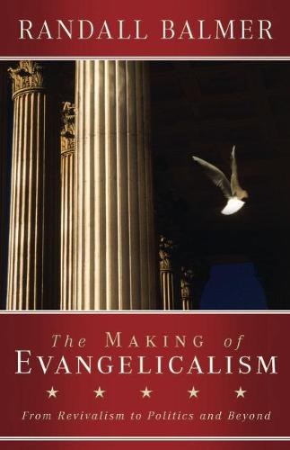 The Making of Evangelicalism: From Revivalism to Politics and Beyond (Paperback)