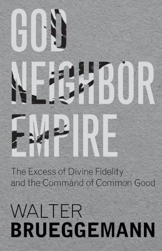 God, Neighbor, Empire: The Excess of Divine Fidelity and the Command of Common Good (Hardback)
