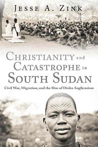 Christianity and Catastrophe in South Sudan: Civil War, Migration, and the Rise of Dinka Anglicanism (Hardback)