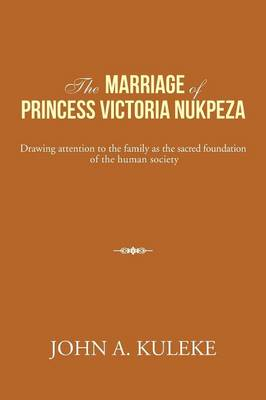 The Marriage of Princess Victoria Nukpeza: Drawing Attention to the Family as the Sacred Foundation of the Human Society (Paperback)