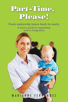Part -Time, Please!: From Maternity Leave Back to Work: A Mum's Guide to Negotiation and Re-Integration (Paperback)